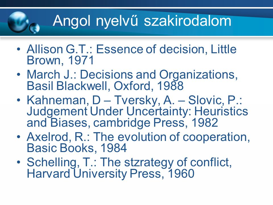 Angol nyelvű szakirodalom Allison G.T.: Essence of decision, Little Brown, 1971 March J.: Decisions and Organizations, Basil Blackwell, Oxford, 1988 Kahneman, D – Tversky, A.