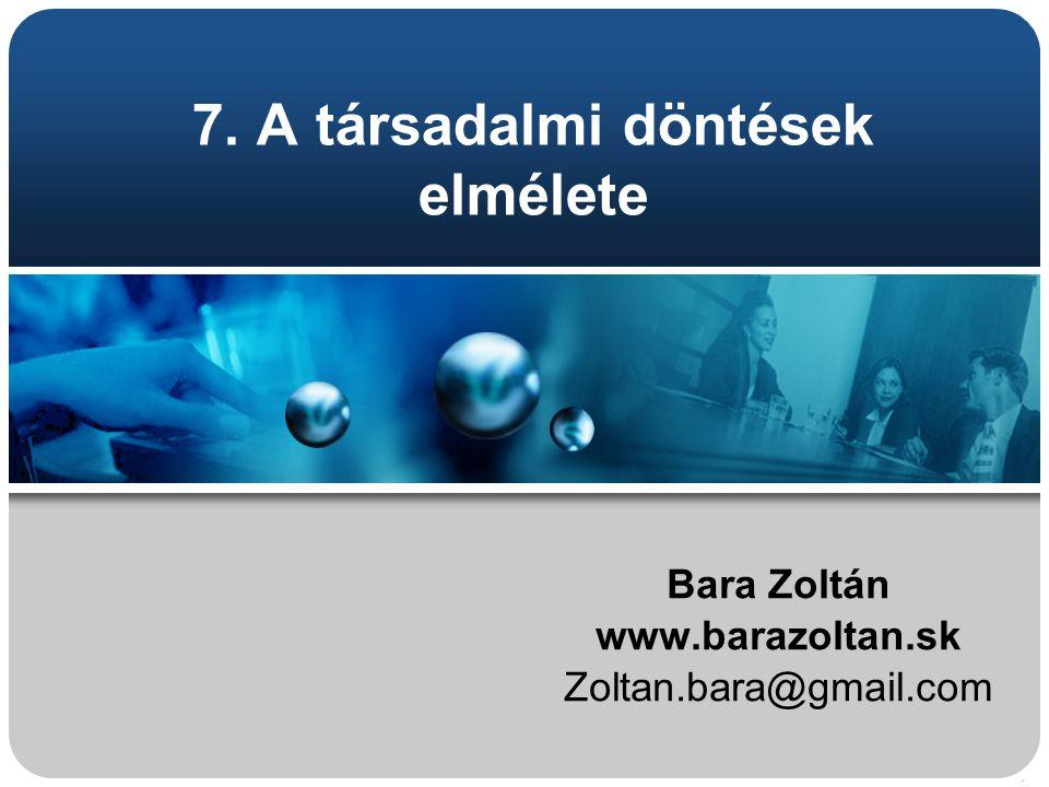 7. A társadalmi döntések elmélete Bara Zoltán www.barazoltan.sk Zoltan.bara@gmail.com