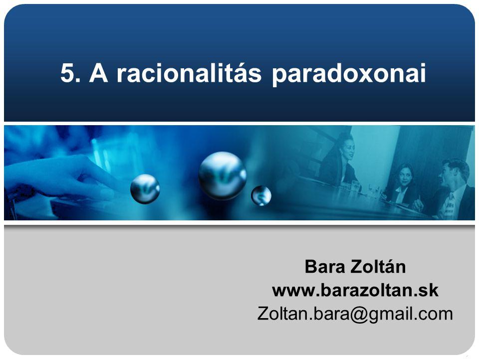 5. A racionalitás paradoxonai Bara Zoltán www.barazoltan.sk Zoltan.bara@gmail.com