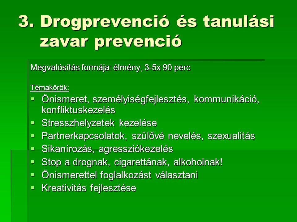 3. Drogprevenció és tanulási zavar prevenció Megvalósítás formája: élmény, 3-5x 90 perc Témakörök:  Önismeret, személyiségfejlesztés, kommunikáció, k