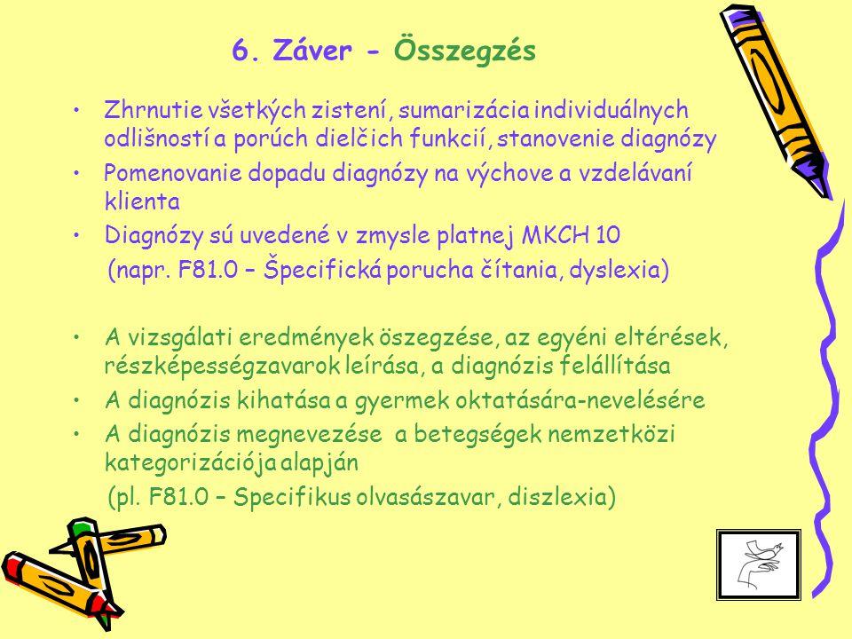 6. Záver - Összegzés Zhrnutie všetkých zistení, sumarizácia individuálnych odlišností a porúch dielčich funkcií, stanovenie diagnózy Pomenovanie dopad