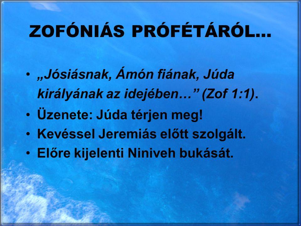 """ZOFÓNIÁS PRÓFÉTÁRÓL… """"Jósiásnak, Ámón fiának, Júda királyának az idejében…"""" (Zof 1:1). Üzenete: Júda térjen meg! Kevéssel Jeremiás előtt szolgált. Elő"""