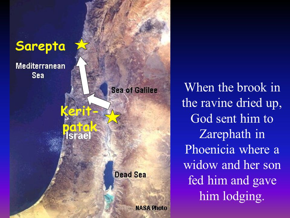 Sarepta Kerit- patak When the brook in the ravine dried up, God sent him to Zarephath in Phoenicia where a widow and her son fed him and gave him lodg
