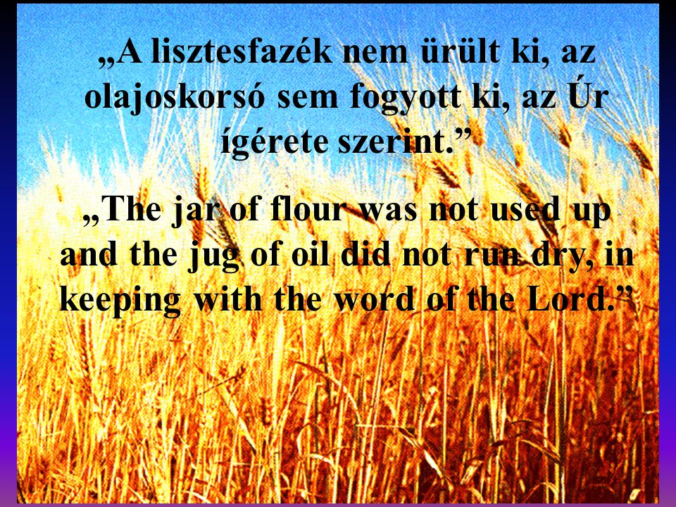 """A lisztesfazék nem ürült ki, az olajoskorsó sem fogyott ki, az Úr ígérete szerint."" ""The jar of flour was not used up and the jug of oil did not run"