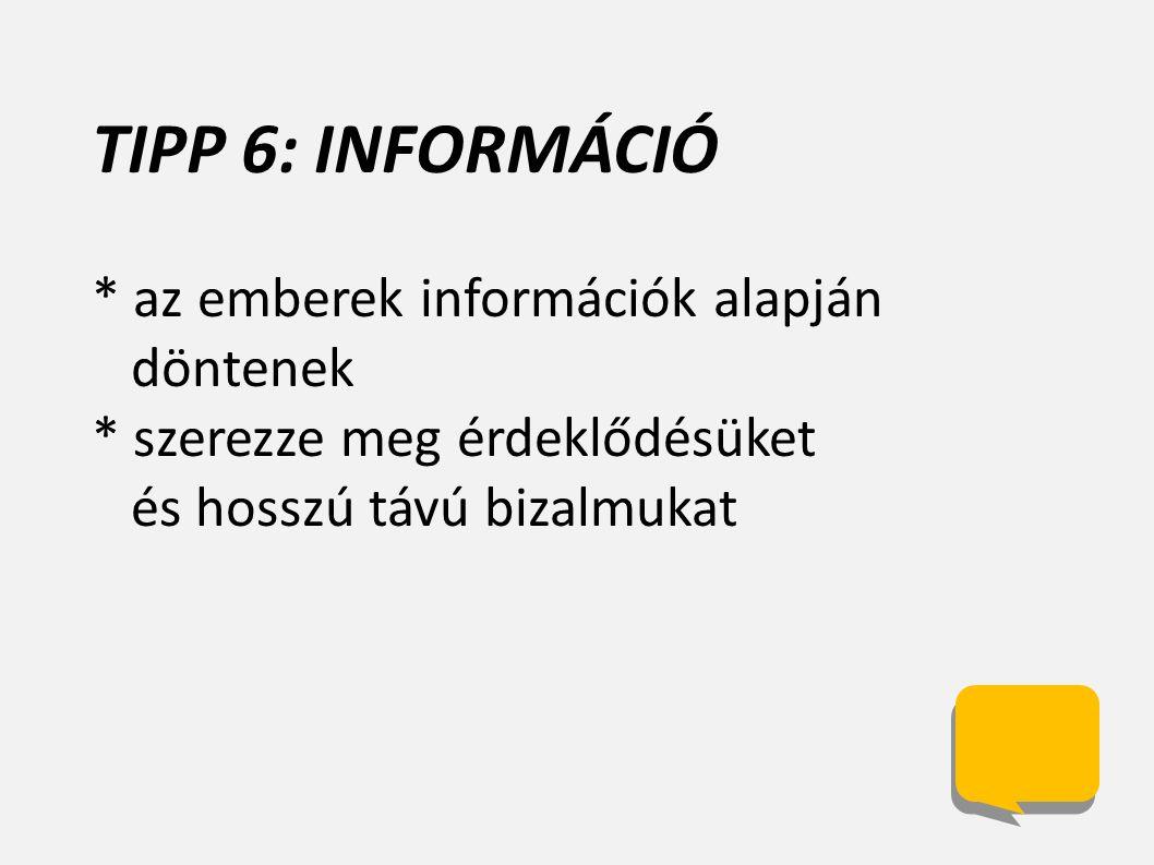 TIPP 6: INFORMÁCIÓ * az emberek információk alapján döntenek * szerezze meg érdeklődésüket és hosszú távú bizalmukat