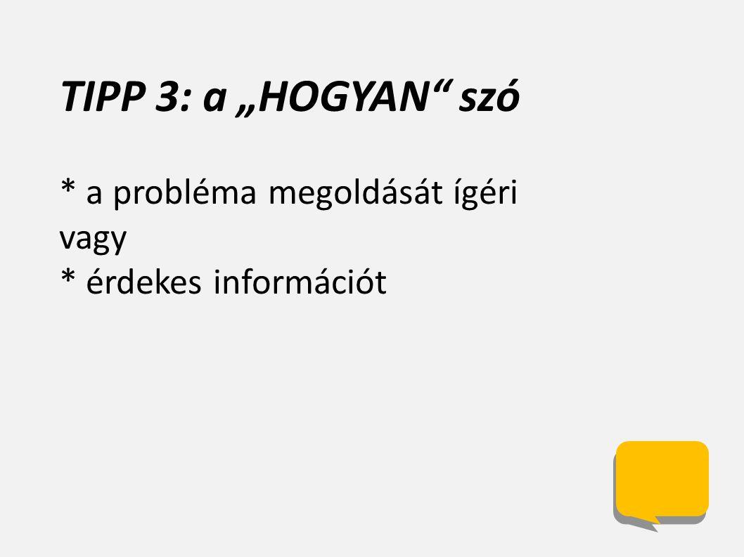 """TIPP 3: a """"HOGYAN szó * a probléma megoldását ígéri vagy * érdekes információt"""