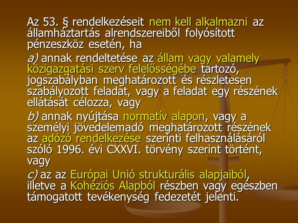 Az 53. § rendelkezéseit nem kell alkalmazni az államháztartás alrendszereiből folyósított pénzeszköz esetén, ha a) annak rendeltetése az állam vagy va