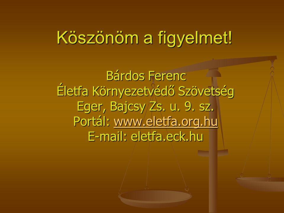 Köszönöm a figyelmet! Bárdos Ferenc Életfa Környezetvédő Szövetség Eger, Bajcsy Zs. u. 9. sz. Portál: www.eletfa.org.hu E-mail: eletfa.eck.hu Bárdos F