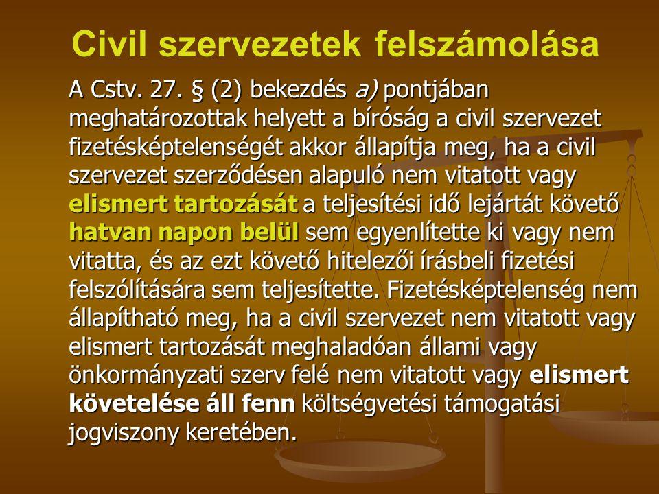 Civil szervezetek felszámolása A Cstv. 27. § (2) bekezdés a) pontjában meghatározottak helyett a bíróság a civil szervezet fizetésképtelenségét akkor