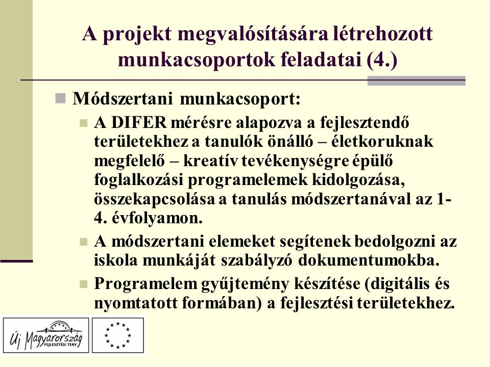 A projekt megvalósítására létrehozott munkacsoportok feladatai (4.) Módszertani munkacsoport: A DIFER mérésre alapozva a fejlesztendő területekhez a tanulók önálló – életkoruknak megfelelő – kreatív tevékenységre épülő foglalkozási programelemek kidolgozása, összekapcsolása a tanulás módszertanával az 1- 4.