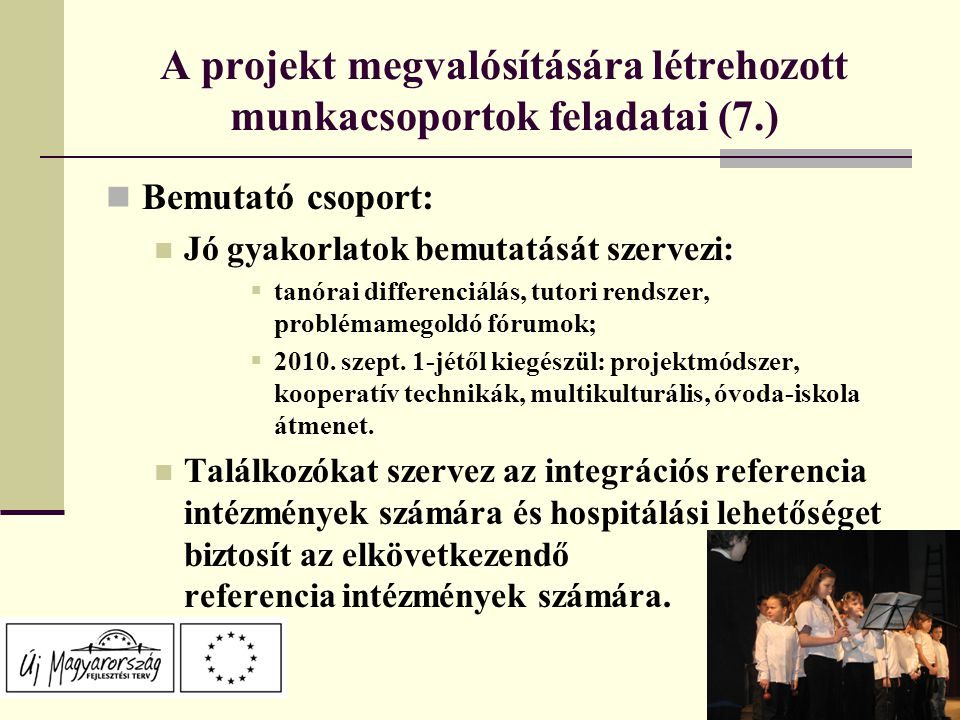 A projekt megvalósítására létrehozott munkacsoportok feladatai (7.) Bemutató csoport: Jó gyakorlatok bemutatását szervezi:  tanórai differenciálás, tutori rendszer, problémamegoldó fórumok;  2010.
