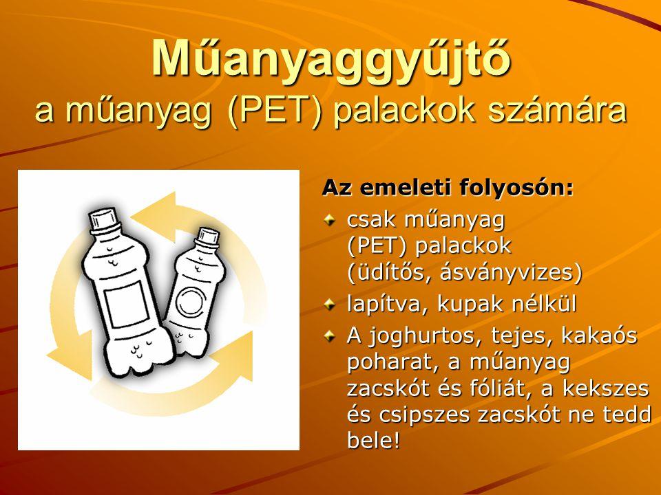 Műanyaggyűjtő a műanyag (PET) palackok számára Az emeleti folyosón: csak műanyag (PET) palackok (üdítős, ásványvizes) lapítva, kupak nélkül A joghurtos, tejes, kakaós poharat, a műanyag zacskót és fóliát, a kekszes és csipszes zacskót ne tedd bele!