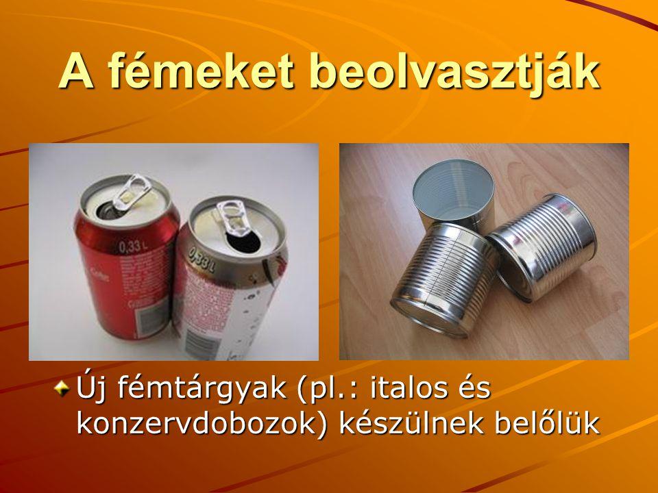 A fémeket beolvasztják Új fémtárgyak (pl.: italos és konzervdobozok) készülnek belőlük