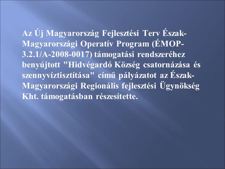 Az Új Magyarország Fejlesztési Terv Észak- Magyarországi Operatív Program (ÉMOP- 3.2.1/A-2008-0017) támogatási rendszeréhez benyújtott Hidvégardó Község csatornázása és szennyvíztisztítása című pályázatot az Észak- Magyarországi Regionális fejlesztési Ügynökség Kht.