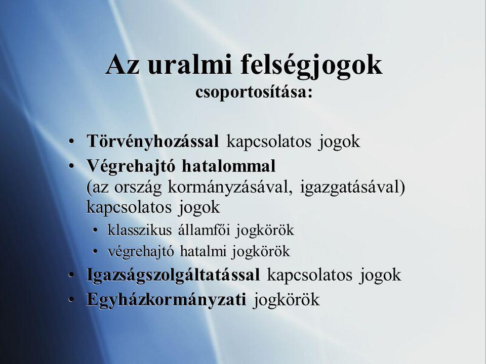 Az uralmi felségjogok csoportosítása: Törvényhozással kapcsolatos jogok Végrehajtó hatalommal (az ország kormányzásával, igazgatásával) kapcsolatos jo