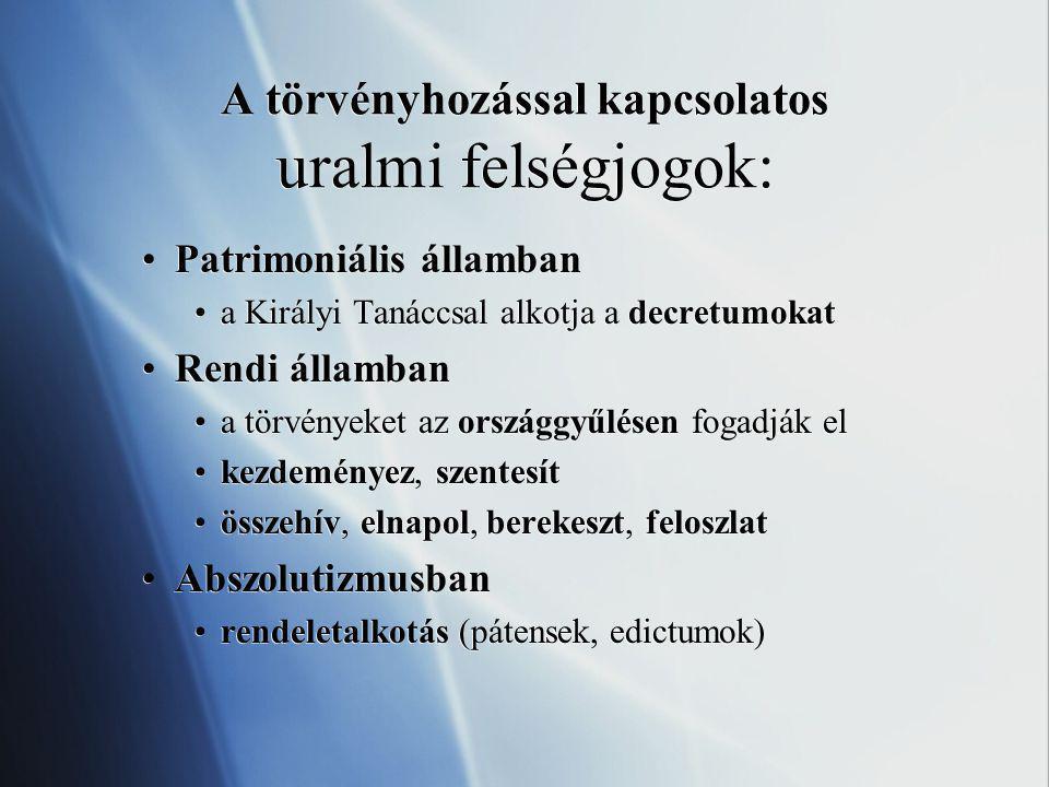 A törvényhozással kapcsolatos uralmi felségjogok: Patrimoniális államban a Királyi Tanáccsal alkotja a decretumokat Rendi államban a törvényeket az országgyűlésen fogadják el kezdeményez, szentesít összehív, elnapol, berekeszt, feloszlat Abszolutizmusban rendeletalkotás (pátensek, edictumok) Patrimoniális államban a Királyi Tanáccsal alkotja a decretumokat Rendi államban a törvényeket az országgyűlésen fogadják el kezdeményez, szentesít összehív, elnapol, berekeszt, feloszlat Abszolutizmusban rendeletalkotás (pátensek, edictumok)