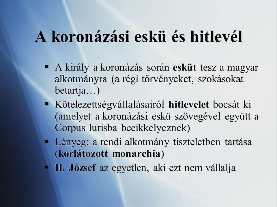 A koronázási eskü és hitlevél  A király a koronázás során esküt tesz a magyar alkotmányra (a régi törvényeket, szokásokat betartja…)  Kötelezettségvállalásairól hitlevelet bocsát ki (amelyet a koronázási eskü szövegével együtt a Corpus Iurisba becikkelyeznek)  Lényeg: a rendi alkotmány tiszteletben tartása (korlátozott monarchia)  II.
