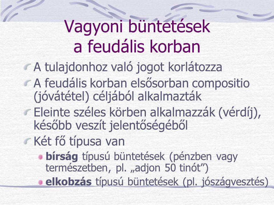 Vagyoni büntetések a feudális korban A tulajdonhoz való jogot korlátozza A feudális korban elsősorban compositio (jóvátétel) céljából alkalmazták Elei