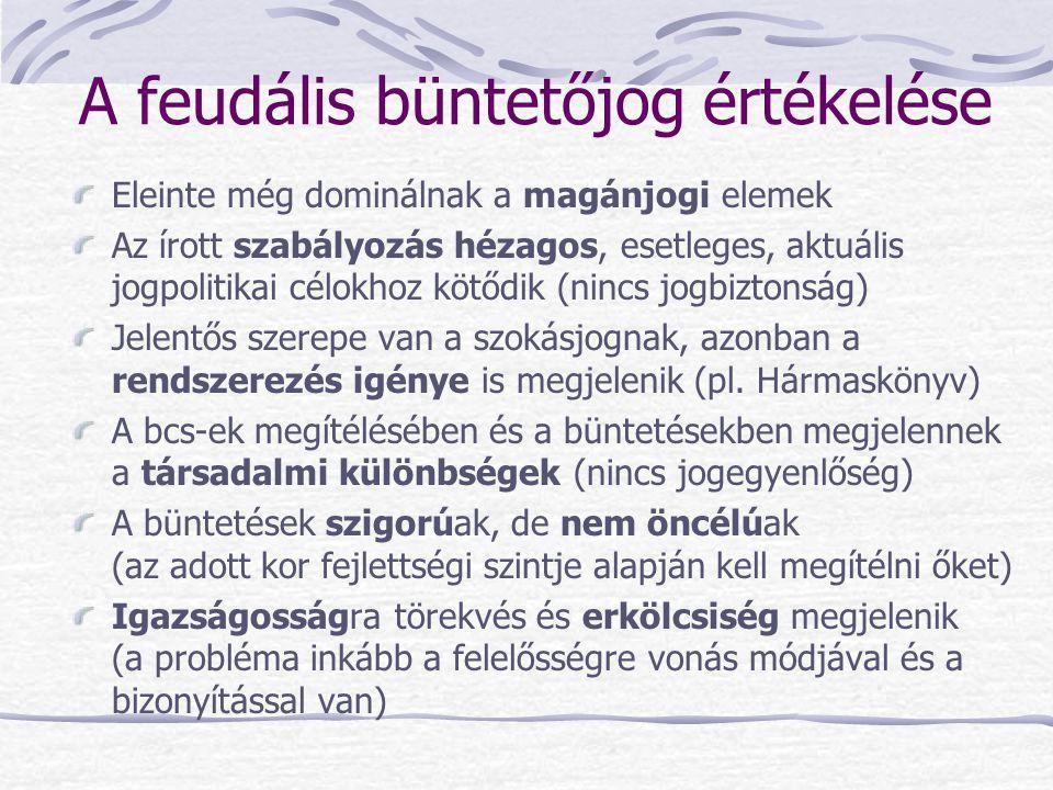 A feudális büntetőjog értékelése Eleinte még dominálnak a magánjogi elemek Az írott szabályozás hézagos, esetleges, aktuális jogpolitikai célokhoz köt