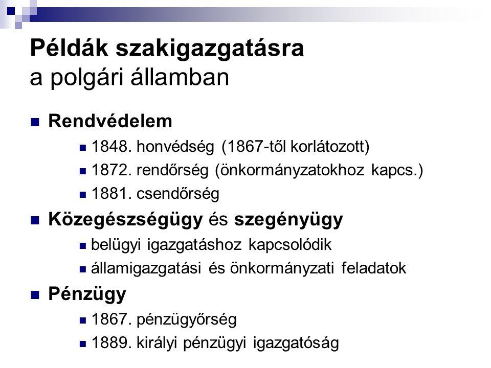 Példák szakigazgatásra a polgári államban Rendvédelem 1848. honvédség (1867-től korlátozott) 1872. rendőrség (önkormányzatokhoz kapcs.) 1881. csendőrs