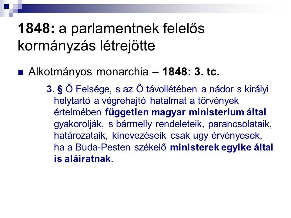 1848: a parlamentnek felelős kormányzás létrejötte Alkotmányos monarchia – 1848: 3. tc. 3. § Ő Felsége, s az Ő távollétében a nádor s királyi helytart