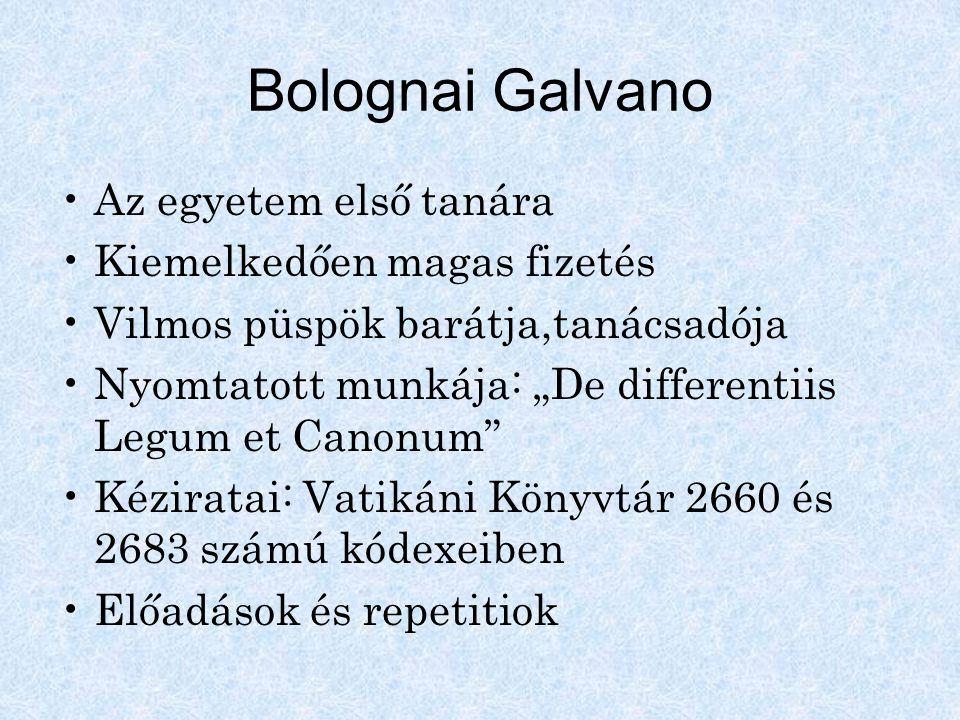 """Bolognai Galvano Az egyetem első tanára Kiemelkedően magas fizetés Vilmos püspök barátja,tanácsadója Nyomtatott munkája: """"De differentiis Legum et Can"""