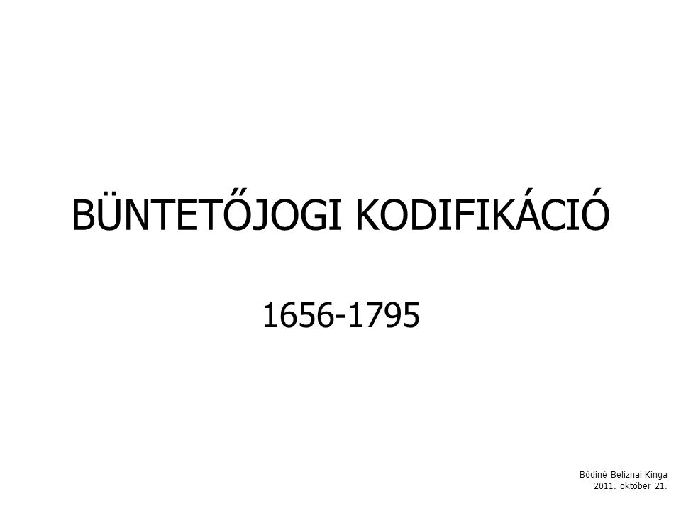 BÜNTETŐJOGI KODIFIKÁCIÓ 1656-1795 Bódiné Beliznai Kinga 2011. október 21.