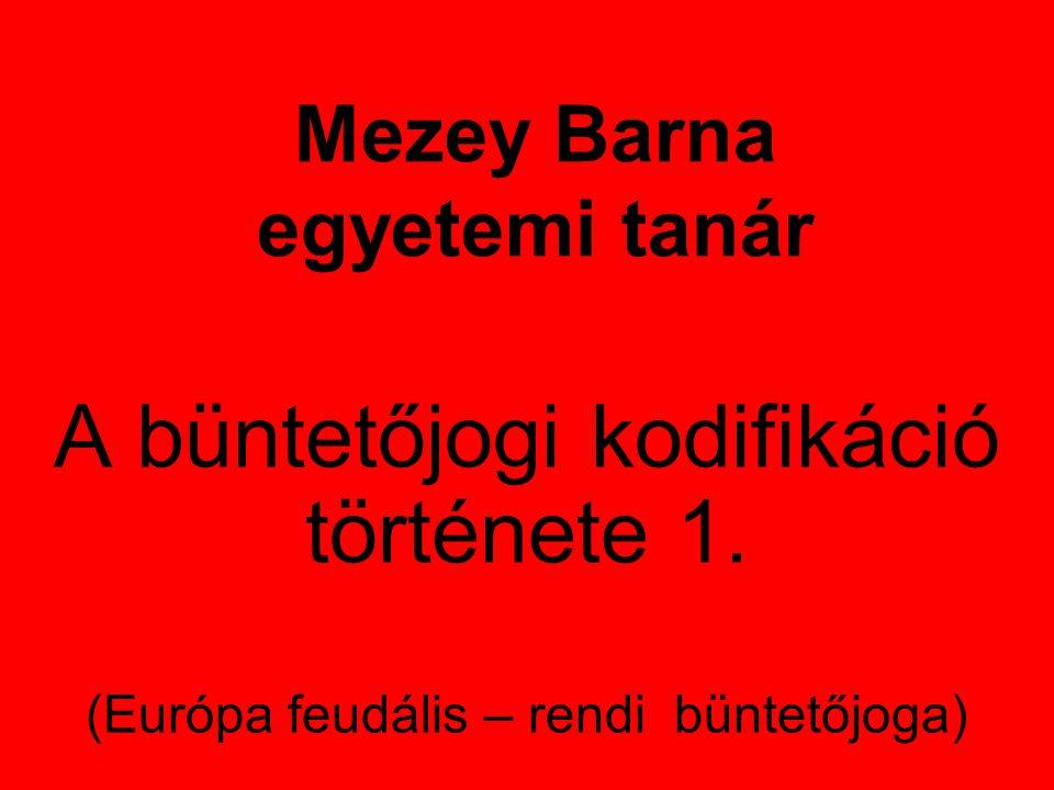 Mezey Barna egyetemi tanár A büntetőjogi kodifikáció története 1. (Európa feudális – rendi büntetőjoga)