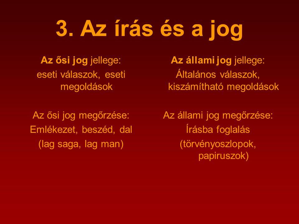 3. Az írás és a jog Az ősi jog jellege: eseti válaszok, eseti megoldások Az ősi jog megőrzése: Emlékezet, beszéd, dal (lag saga, lag man) Az állami jo