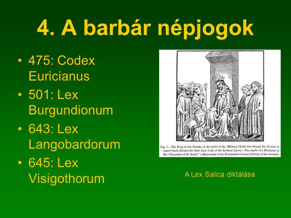 4. A barbár népjogok 475: Codex Euricianus 501: Lex Burgundionum 643: Lex Langobardorum 645: Lex Visigothorum A Lex Salica diktálása