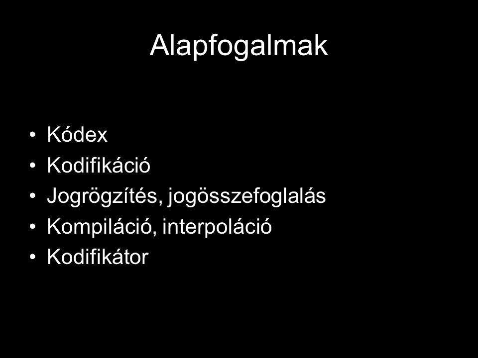 Alapfogalmak Kódex Kodifikáció Jogrögzítés, jogösszefoglalás Kompiláció, interpoláció Kodifikátor