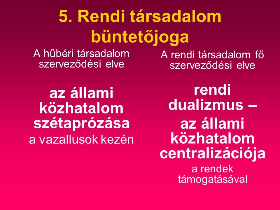 5. Rendi társadalom büntetőjoga A hűbéri társadalom szerveződési elve az állami közhatalom szétaprózása a vazallusok kezén A rendi társadalom fő szerv