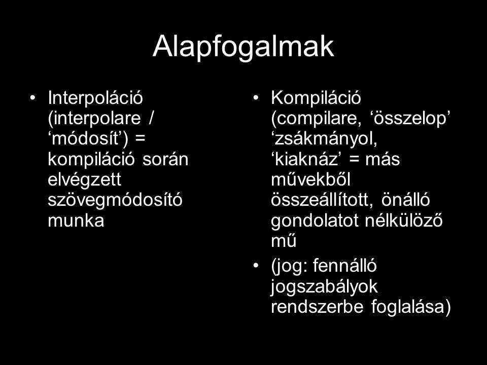 Alapfogalmak Interpoláció (interpolare / 'módosít') = kompiláció során elvégzett szövegmódosító munka Kompiláció (compilare, 'összelop' 'zsákmányol, 'kiaknáz' = más művekből összeállított, önálló gondolatot nélkülöző mű (jog: fennálló jogszabályok rendszerbe foglalása)