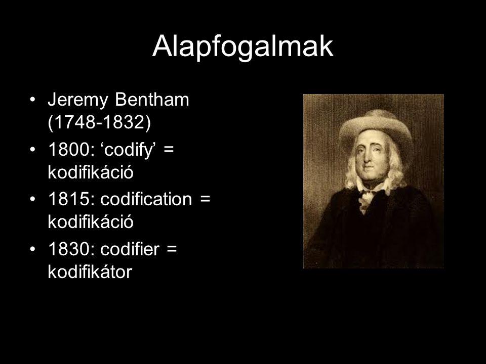 Alapfogalmak Jeremy Bentham (1748-1832) 1800: 'codify' = kodifikáció 1815: codification = kodifikáció 1830: codifier = kodifikátor