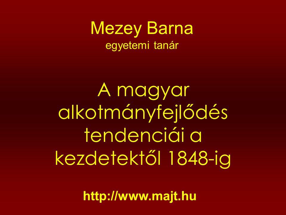 Mezey Barna egyetemi tanár A magyar alkotmányfejlődés tendenciái a kezdetektől 1848-ig http://www.majt.hu