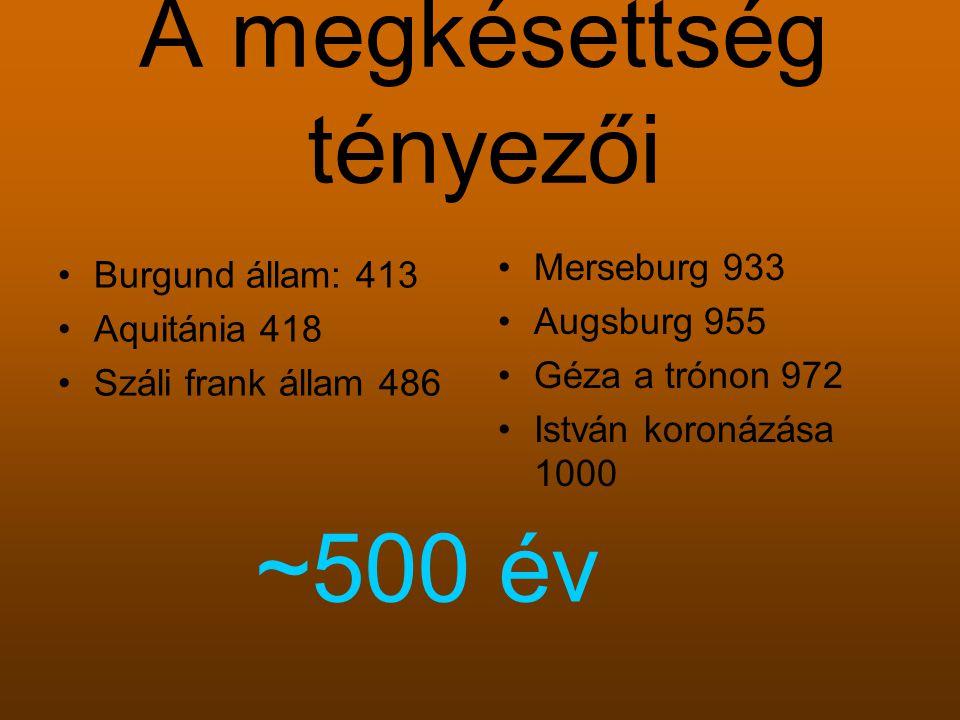 A megkésettség tényezői Burgund állam: 413 Aquitánia 418 Száli frank állam 486 Merseburg 933 Augsburg 955 Géza a trónon 972 István koronázása 1000 ~500 év