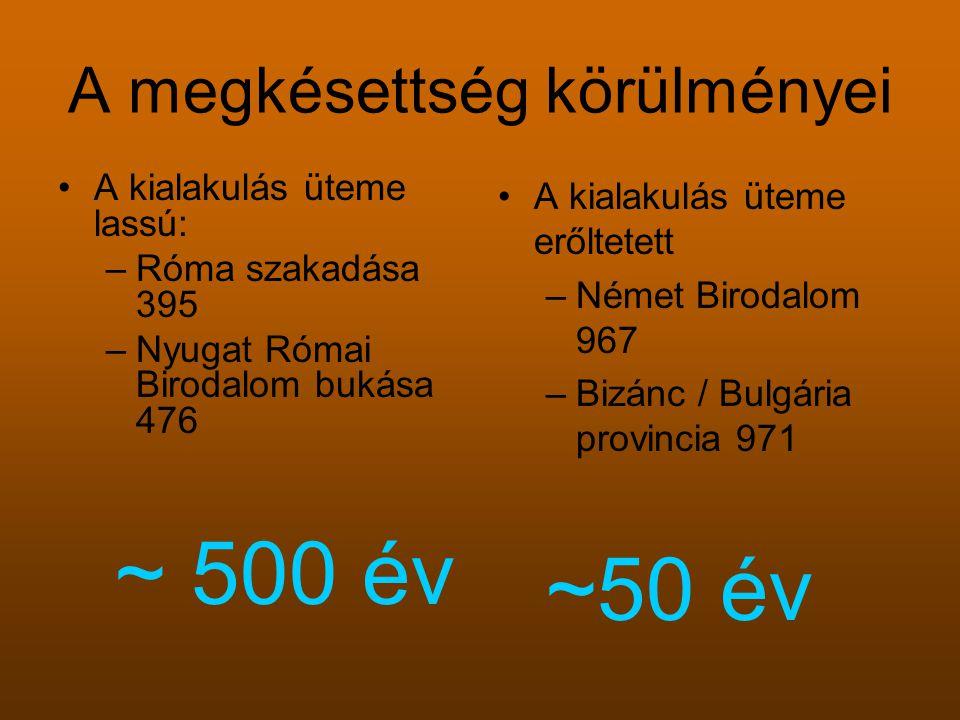 A megkésettség körülményei A kialakulás üteme lassú: –Róma szakadása 395 –Nyugat Római Birodalom bukása 476 ~ 500 év A kialakulás üteme erőltetett –Német Birodalom 967 –Bizánc / Bulgária provincia 971 ~50 év