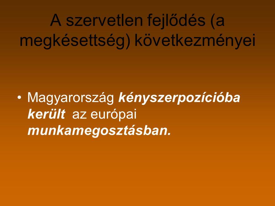 A szervetlen fejlődés (a megkésettség) következményei Magyarország kényszerpozícióba került az európai munkamegosztásban.