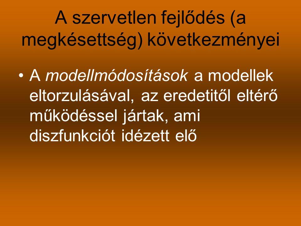 A szervetlen fejlődés (a megkésettség) következményei A modellmódosítások a modellek eltorzulásával, az eredetitől eltérő működéssel jártak, ami diszfunkciót idézett elő