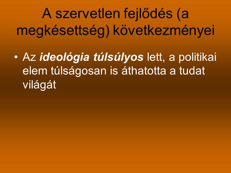 A szervetlen fejlődés (a megkésettség) következményei Az ideológia túlsúlyos lett, a politikai elem túlságosan is áthatotta a tudat világát