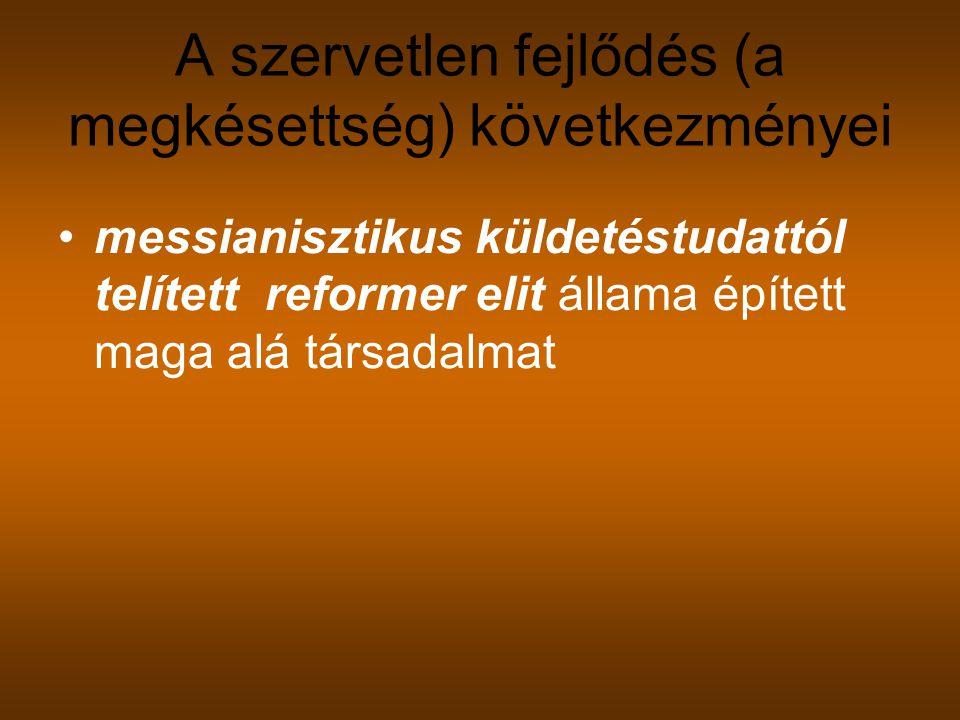 A szervetlen fejlődés (a megkésettség) következményei messianisztikus küldetéstudattól telített reformer elit állama épített maga alá társadalmat
