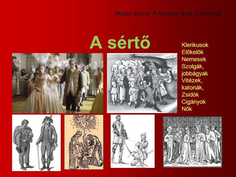 A sértő Mezey Barna: A feudális-rendi büntetőjog Klerikusok Előkelők Nemesek Szolgák, jobbágyak Vitézek, katonák, Zsidók Cigányok Nők