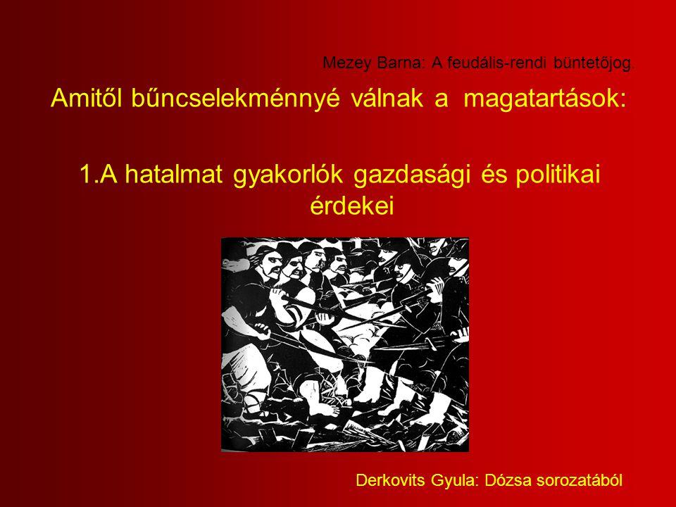 Mezey Barna: A feudális-rendi büntetőjog. Amitől bűncselekménnyé válnak a magatartások: 1.A hatalmat gyakorlók gazdasági és politikai érdekei Derkovit