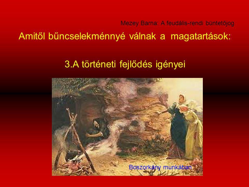 Mezey Barna: A feudális-rendi büntetőjog Amitől bűncselekménnyé válnak a magatartások: 3.A történeti fejlődés igényei Boszorkány munkában