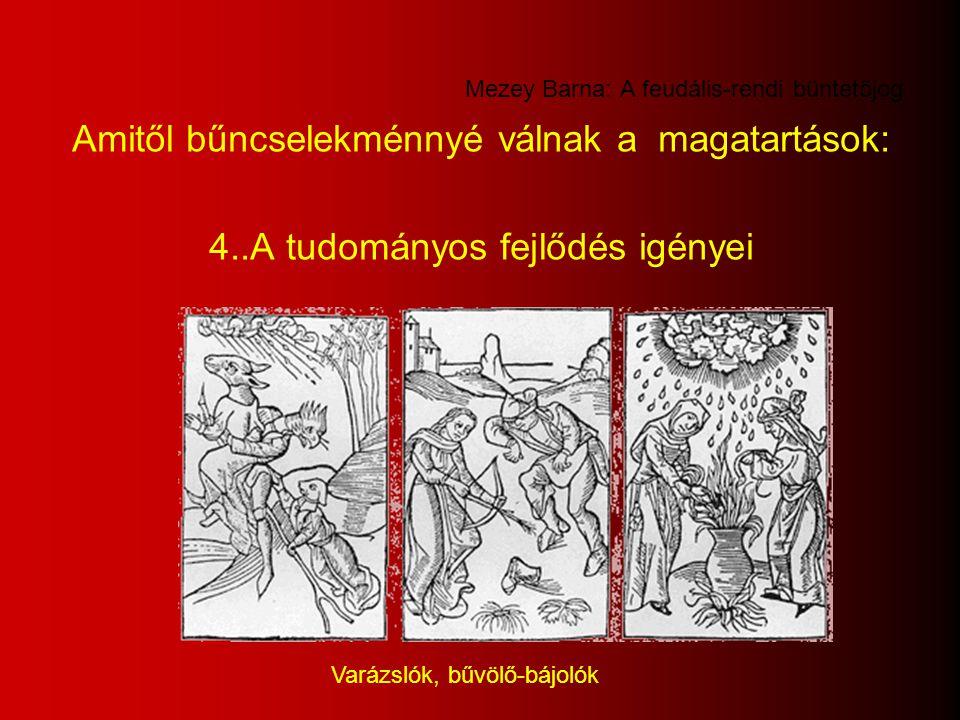 Mezey Barna: A feudális-rendi büntetőjog Amitől bűncselekménnyé válnak a magatartások: 4..A tudományos fejlődés igényei Varázslók, bűvölő-bájolók
