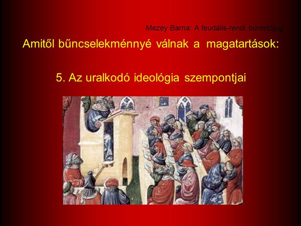 Mezey Barna: A feudális-rendi büntetőjog Amitől bűncselekménnyé válnak a magatartások: 5. Az uralkodó ideológia szempontjai