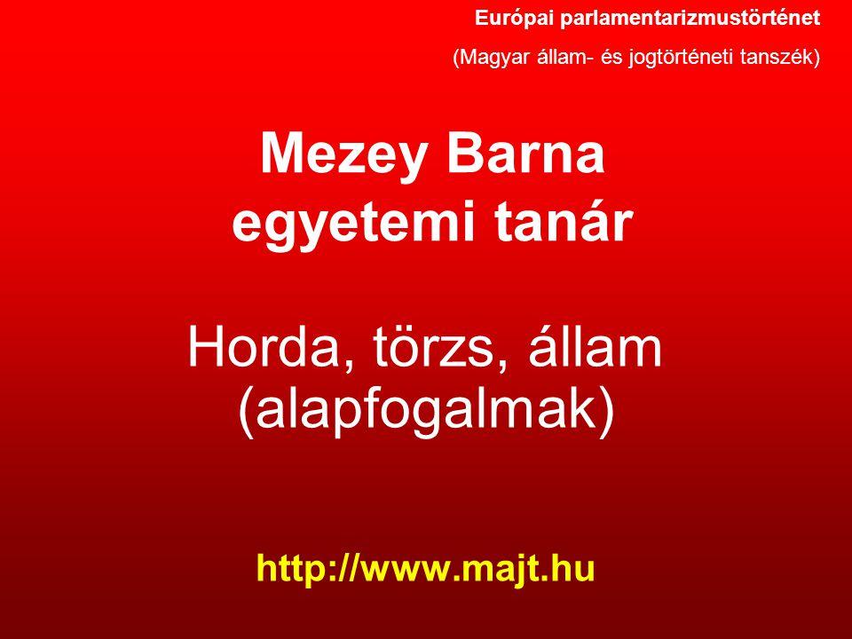 Mezey Barna egyetemi tanár Horda, törzs, állam (alapfogalmak) http://www.majt.hu Európai parlamentarizmustörténet (Magyar állam- és jogtörténeti tansz