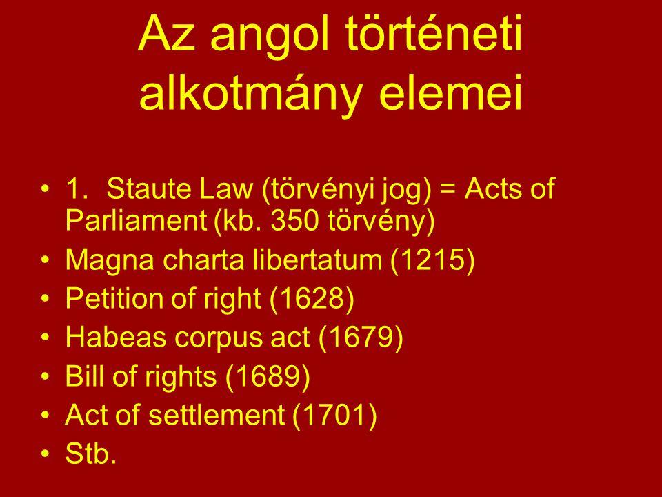 Az angol történeti alkotmány elemei 1.Staute Law (törvényi jog) = Acts of Parliament (kb. 350 törvény) Magna charta libertatum (1215) Petition of righ