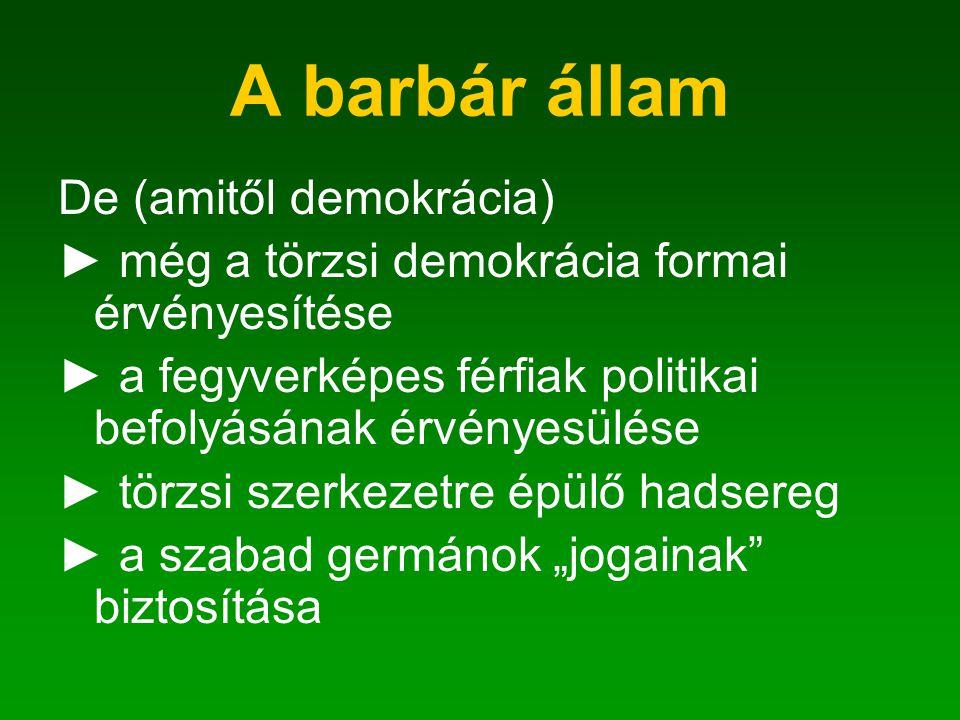 A barbár állam De (amitől demokrácia) ► még a törzsi demokrácia formai érvényesítése ► a fegyverképes férfiak politikai befolyásának érvényesülése ► t