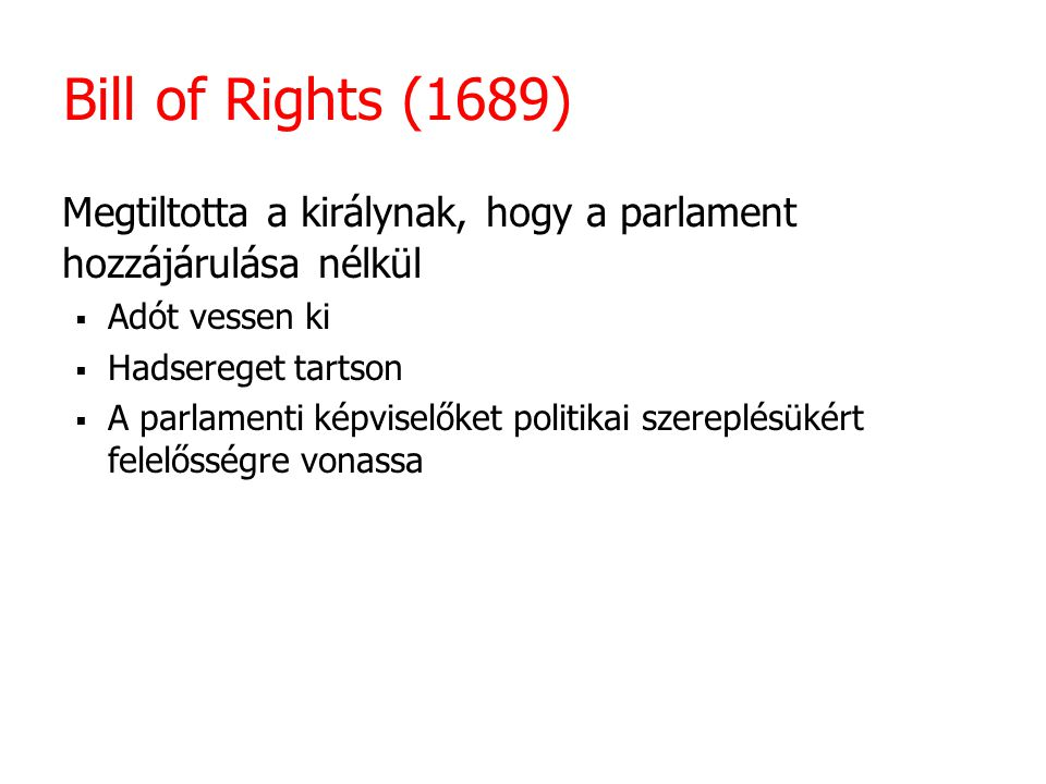 Bill of Rights (1689) Megtiltotta a királynak, hogy a parlament hozzájárulása nélkül  Adót vessen ki  Hadsereget tartson  A parlamenti képviselőket